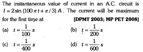 The instantaneous value of current in an A.C. circuit is I=2sin (100 π1+π/3) A. The current will be maximum for the first time at (a) t= [DPMT 2003; MP PET 2008] (b) t= 00 s 100 (c) (d) t-0m 600 t= s 400
